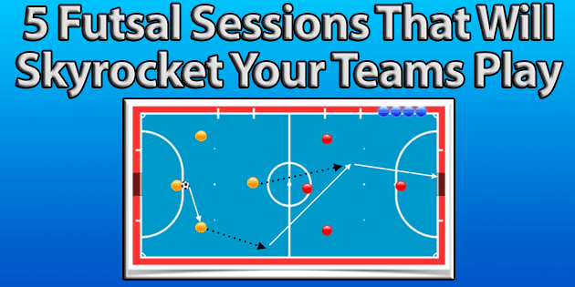 5 Futsal Sessions and Plans That Will Skyrocket Your Teams Play