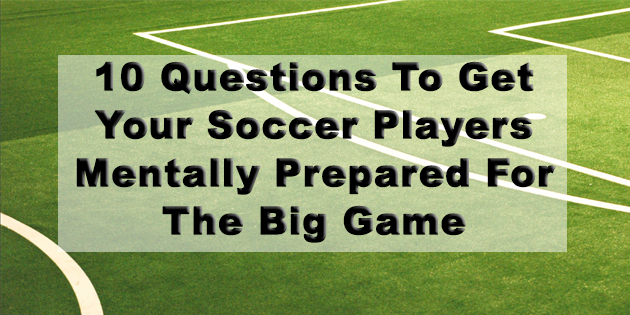 10 questions to get your soccer players mentally prepared for the big game
