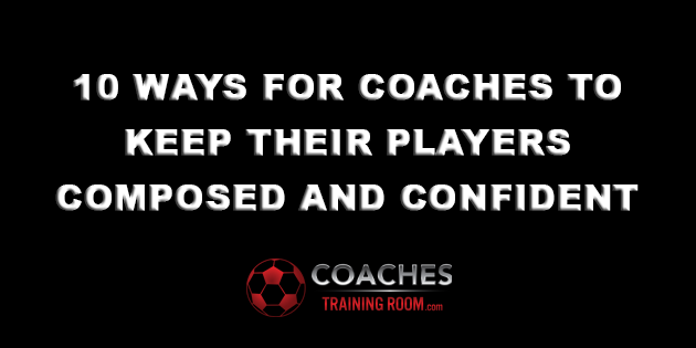 Ten-Ways-For-Soccer-Coaches-To-Keep-Their-Players-Composed-and-Confident