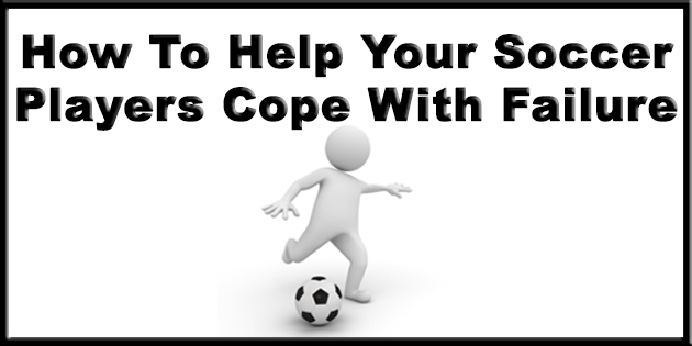 How To Help Your Soccer Players Cope With Failure Now