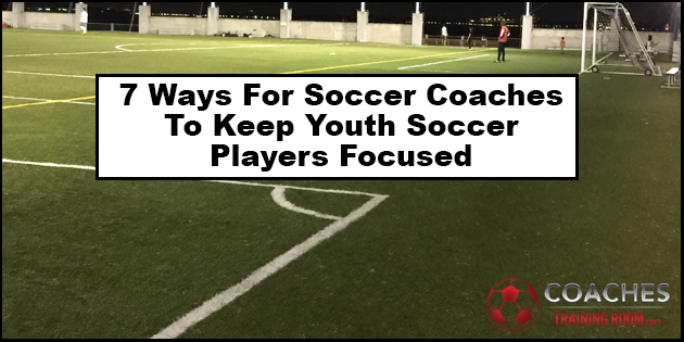 7 Ways For Soccer Coaches To Keep Youth Soccer Players Focused