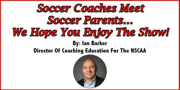 Soccer Coaches Meet Soccer Parents We Hope You Enjoy the Show Ian Barker NSCAA
