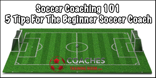 Soccer Coaching 101 5 Tips For The Beginner Soccer Coach