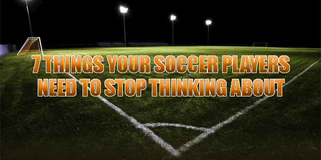 7 things your soccer players need to stop thinking about
