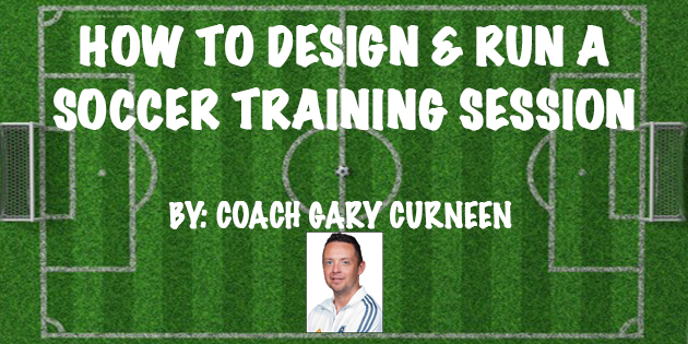 how to design and run a soccer training session by soccer coach gary curneen now