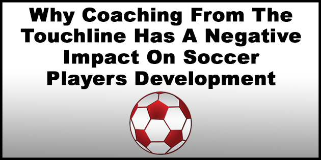 Why Coaching From The Touchline Has A Negative Impact On Soccer Players Development