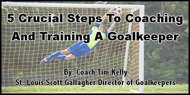 5 Crucial Steps To Coaching and Training A Goalkeeper By Coach Tim Kelly - Coaches Training Room
